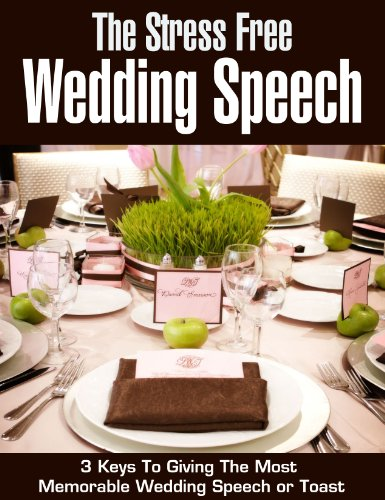 The Stress Free Wedding Speech: 3 Keys To Giving The Most Memorable Wedding Speech Or Toast (speech writing, public speaking, wedding party, wedding planning, wedding night, groom, best man)