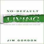 No-Default Living: Pursuing God's Great Dream for Your LIfe | Jim Gordon