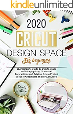 Cricut Design Space For Beginners 2020: The Complete Guide to Design Space with Step-by-Step Illustrated Instructions and Original Cricut Project Ideas for Beginners and For Advanced