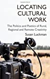 Locating Cultural Work : The Politics and Poetics of Rural, Regional and Remote Creativity, Luckman, Susan, 0230355420