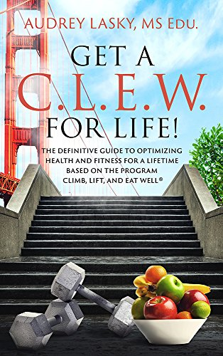 GET A C.L.E.W. FOR LIFE!: The Definitive Guide to Optimizing Health and Fitness for a Lifetime Based on the Program CLIMB, LIFT, and EAT WELL