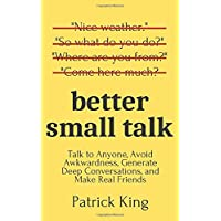 Better Small Talk: Talk to Anyone, Avoid Awkwardness, Generate Deep Conversations...