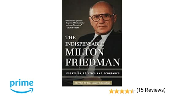 the indispensable milton friedman essays on politics and  the indispensable milton friedman essays on politics and economics lanny ebenstein 9781596988088 amazon com books