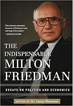 the indispensable milton friedman essays on politics and the indispensable milton friedman essays on politics and economics