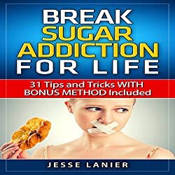 Sugar Addiction: 31 Tips and Tricks with Bonus Method Included to Break Sugar Addiction for Life