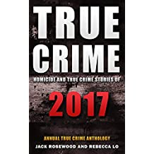True Crime 2017: Homicide & True Crime Stories of 2017 (Annual True Crime Anthology Book 2)