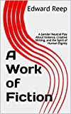 img - for A Work of Fiction: A Gender Neutral Play About Violence, Creative Writing, and the Spirit of Human Dignity book / textbook / text book