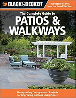 Black decker the complete guide to patios walkways money saving black decker the complete guide to patios walkways money saving do it yourself projects for improving outdoor living space black decker complete solutioingenieria Image collections