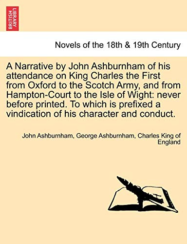 A   Narrative by John Ashburnham of His Attendance on King Charles the First from Oxford to the Scotch Army, and from Hampton-Court to the Isle of -