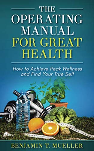 The Operating Manual for Great Health: How to Achieve Peak Wellness and Find Your True Self