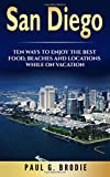 San Diego: San Diego: Ten Ways to Enjoy The Best Food, Beaches and Locations While On Vacation: Volume 1 (Paul G. Brodie Travel Series Book 2)
