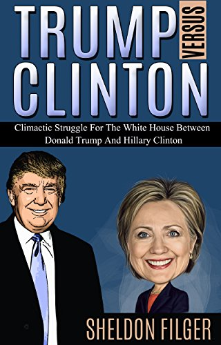 TRUMP VERSUS CLINTON: Climactic Struggle For The White House Between Donald Trump And Hillary Clinton by [Filger, Sheldon]
