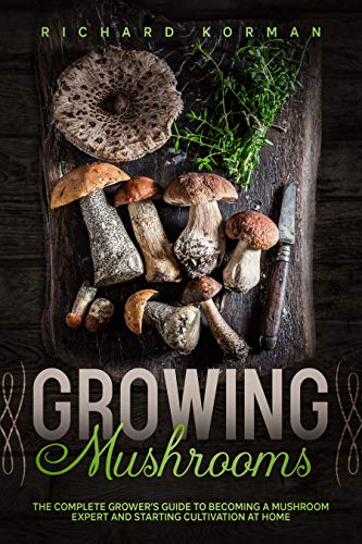 Growing  Mushrooms: The Complete Grower's Guide to Becoming a Mushroom Expert and Starting Cultivation at Home by [Korman, Richard]