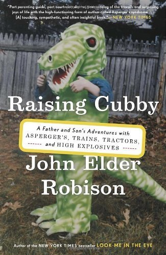 Raising Cubby: A Father and Son's Adventures with Asperger's, Trains, Tractors, and High Explosives by John Elder Robison (2014-03-18)