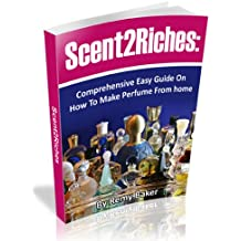 How To Make Perfumes and Earn Big Bucks Working From Home: Comprehensive Guide (Scent2Riches)