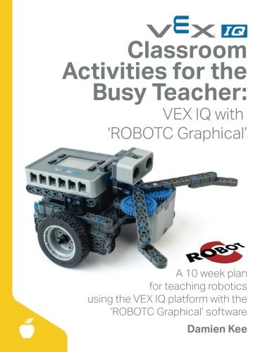 Classroom Activities for the Busy Teacher: VEX IQ with ROBOTC Graphical by Dr Damien Kee (2016-03-23)