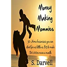 Money Making Mommies: 50+ Home businesses you can start for as little as $15 to make up to $10,000 or more a month