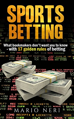 SPORTS BETTING:  What Bookmakers Don't Want You To Know With 17 Golden Rules Of Betting (Make Money, Betting Strategies, Betting Systems, Betting Tips, Financial Freedom, Safe Bet, Value Bet)