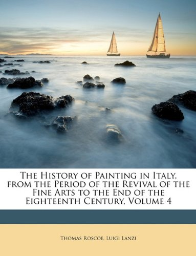 Download The History of Painting in Italy, from the Period of the Revival of the Fine Arts to the End of the Eighteenth Century, Volume 4 PDF