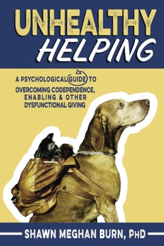 Unhealthy Helping: A Guide to Overcoming Codependence, Enabling