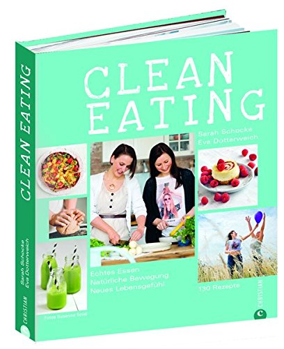 Clean Eating Kochbuch: Echtes Essen. Natürliche Bewegung. Neues Lebensgefühl. Natürlich essen mit 130 Rezepten aus der Vollwertküche, natürlich bewegen mit Yoga und vielen Tipps für mehr Fitness