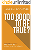 TOO GOOD TO BE TRUE?: How we get to Heaven, What it will be like, And why we can't live without it
