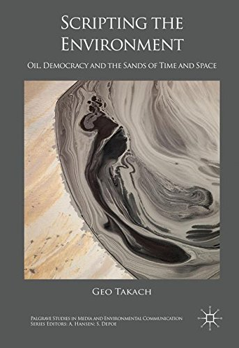 Scripting the Environment: Oil, Democracy and the Sands of Time and Space (Palgrave Studies in Media and Environmental C