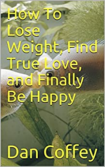 How To Lose Weight, Find True Love, and Finally Be Happy by [Coffey, Dan]