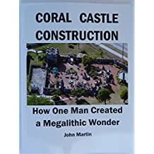 CORAL CASTLECONSTRUCTION: How One Man Created a Megalithic Wonder