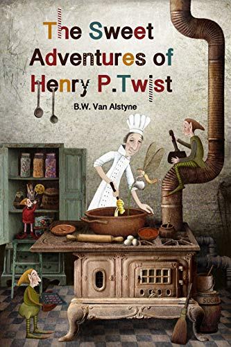 The Sweet Adventures of Henry P. Twist by [Van Alstyne, B. W.]