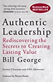 Authentic Leadership: Rediscovering the Secrets to Creating Lasting Value (J-B Warren Bennis Series)