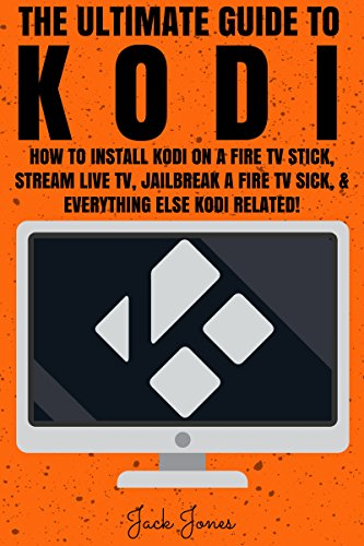 Kodi: The Ultimate Guide To Kodi: How To Install Kodi On A Fire TV Stick, Stream Live TV, Jailbreak A Fire TV Stick, & Everything Else Kodi Related! (Kodi, ... Kodi stick, How to install to Kodi, Amazon) cover