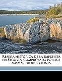 Reseña Histórica de la Imprenta en Segovia, Comprobada Por Sus Mismas Producciones, Toms Baeza y. Gonzlez and Tomás Baeza Y González, 1175352357
