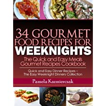 34 Gourmet Food Recipes For Weeknights – The Quick and Easy Meals Gourmet Recipes Cookbook (Quick and Easy Dinner Recipes – The Easy Weeknight Dinners Collection 9)