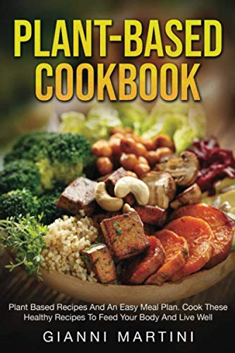 PLANT-BASED COOKBOOK: Plant-based Recipes for Breakfast, Lunch and Dinner. Cook These Healthy Recipes To Feed Your Body And Live Well (Healthy Meal -