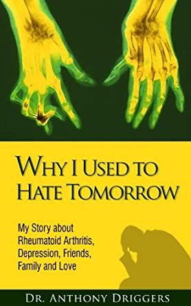 Why I Used To Hate Tomorrow My Story About Rheumatoid Arthritis Depression Friends Family And Love Kindle Edition By Driggers Dr Anthony Health Fitness Dieting Kindle Ebooks Amazon Com