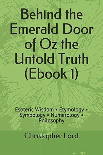 Behind the Emerald Door of Oz the Untold Truth (Ebook 1): Esoteric Wisdom • Etymology • Symbology • Numerology • Philosophy