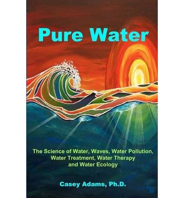 Read Online [(Pure Water: The Science of Water, Waves, Water Pollution, Water Treatment, Water Therapy and Water Ecology)] [Author: Casey Adams] published on (February, 2010) pdf