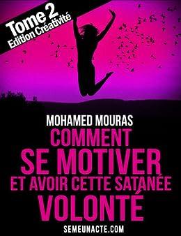 Comment Se Motiver et Avoir Cette Satanée Volonté Tome 2 Edition Créativité (French Edition)