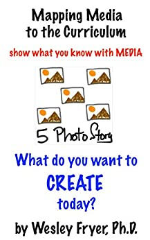 Five Photo Story: show what you know with media (Mapping Media to the Curriculum Book 4) by [Fryer, Wesley]