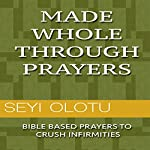 Made Whole Through Prayers: Bible Based Prayers to Crush Infirmities   Seyi Olotu