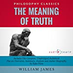 The Meaning of Truth: The Complete Work Plus an Overview, Summary, Analysis and Author Biography | William James,Sofia Pisou