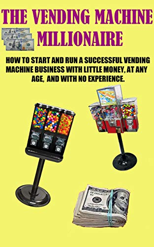 The Vending Machine Millionaire: How to start, and operate, a successful  vending machine business: The complete guide to vending - 6 simple