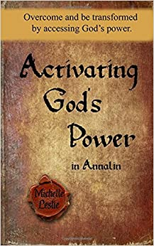 Activating God's Power in Annalin: Overcome and be transformed by accessing God's power. by Michelle Leslie (2016-07-26)