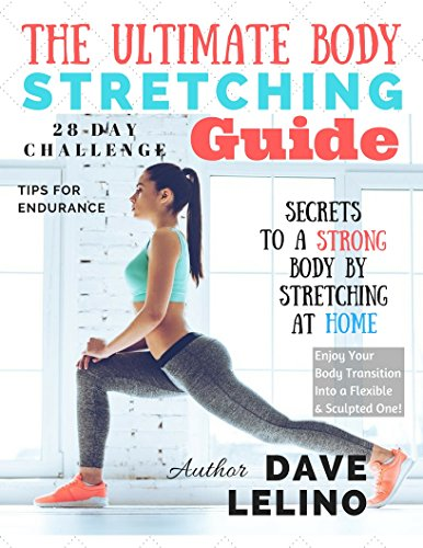 The Ultimate Body Stretching Guide: Your best resource to learn stretching basics and enjoy your body transition into a flexible, sculpted one in ONLY 28 days!