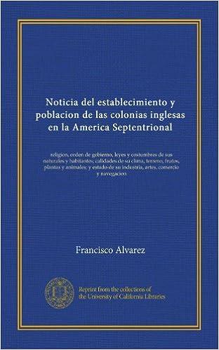 Noticia del establecimiento y poblacion de las colonias inglesas en la America Septentrional: religion, orden de gobierno, leyes y costumbres de sus . ...