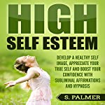 High Self Esteem: Develop a Healthy Self Image, Appreciate Your True Self and Boost Your Confidence with Subliminal Affirmations and Hypnosis | S. Palmer