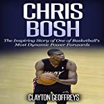 Chris Bosh: The Inspiring Story of One of Basketball's Most Dynamic Power Forwards | Clayton Geoffreys