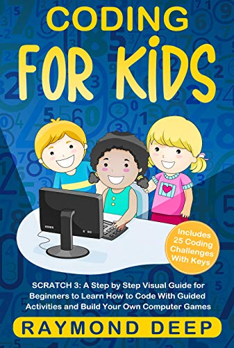 Coding for Kids: Scratch 3: A Step by Step Visual Guide for Beginners to Learn How to Code with Guided Activities and Build Your Own Computer Games(Includes 25 Coding Challenges With Keys)