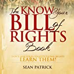 The Know Your Bill of Rights Book: Don't Lose Your Constitutional Rights - Learn Them! | Sean Patrick